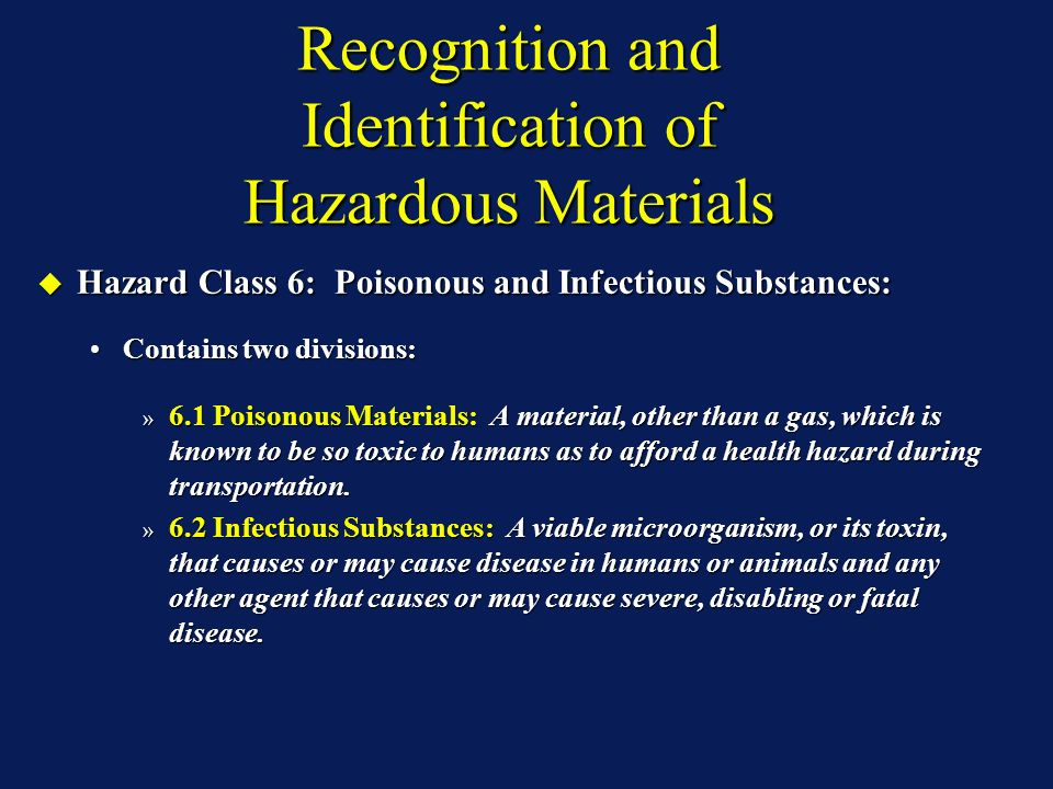 Recognition and Identification of Hazardous Materials Hazard Class 6: Poisonous and Infectious Substances: Hazard Class 6: Poisonous and Infectious Substances: Contains two divisions:Contains two divisions: » 6.1 Poisonous Materials: A material, other than a gas, which is known to be so toxic to humans as to afford a health hazard during transportation.