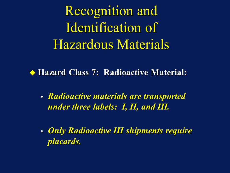 Recognition and Identification of Hazardous Materials Hazard Class 7: Radioactive Material: Hazard Class 7: Radioactive Material: Radioactive materials are transported under three labels: I, II, and III.