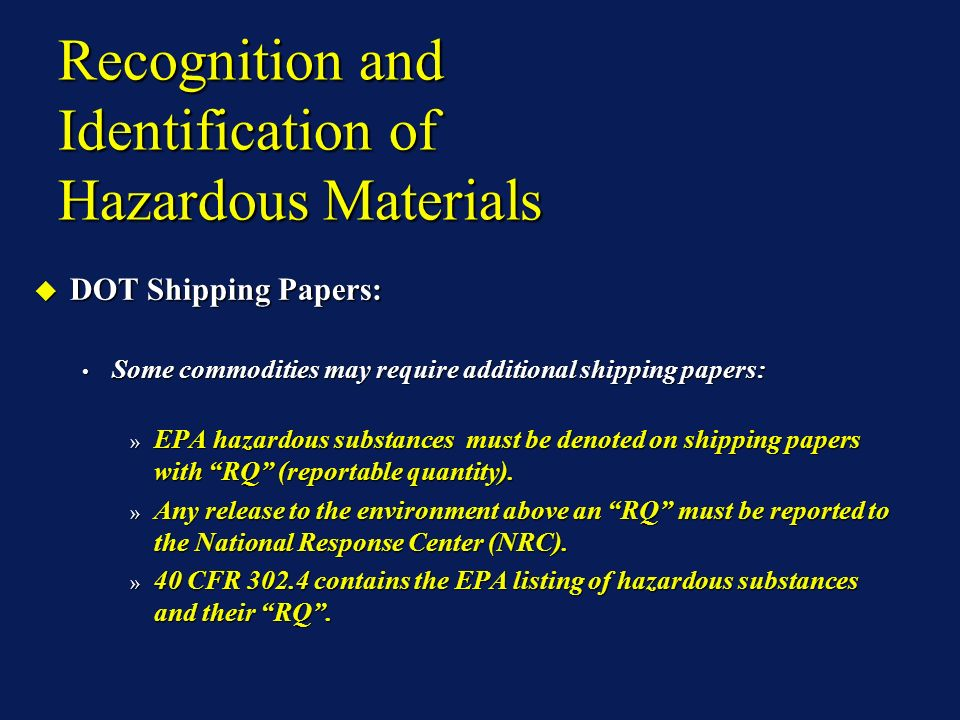 Recognition and Identification of Hazardous Materials DOT Shipping Papers: DOT Shipping Papers: Some commodities may require additional shipping papers: Some commodities may require additional shipping papers: » EPA hazardous substances must be denoted on shipping papers with RQ (reportable quantity).