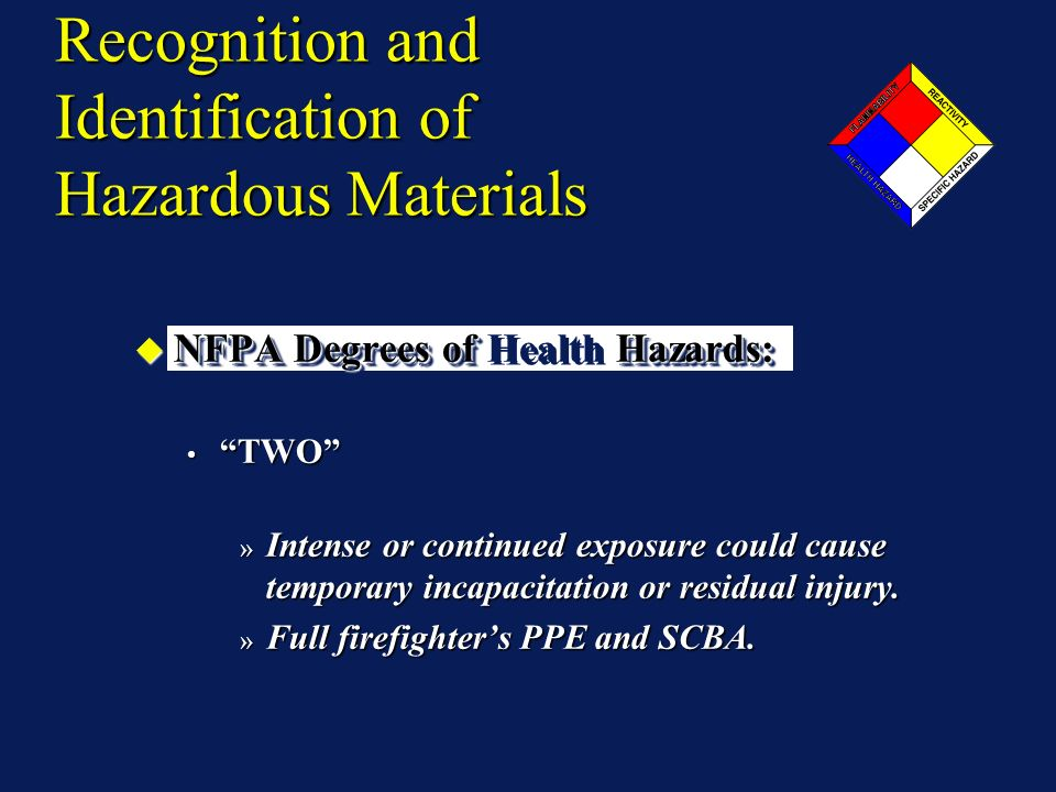 Recognition and Identification of Hazardous Materials NFPA Degrees of Hazards: NFPA Degrees of Health Hazards: TWO TWO » Intense or continued exposure could cause temporary incapacitation or residual injury.