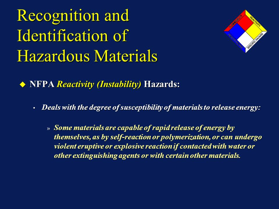 Recognition and Identification of Hazardous Materials NFPA Reactivity (Instability) Hazards: NFPA Reactivity (Instability) Hazards: Deals with the degree of susceptibility of materials to release energy: Deals with the degree of susceptibility of materials to release energy: » Some materials are capable of rapid release of energy by themselves, as by self-reaction or polymerization, or can undergo violent eruptive or explosive reaction if contacted with water or other extinguishing agents or with certain other materials.