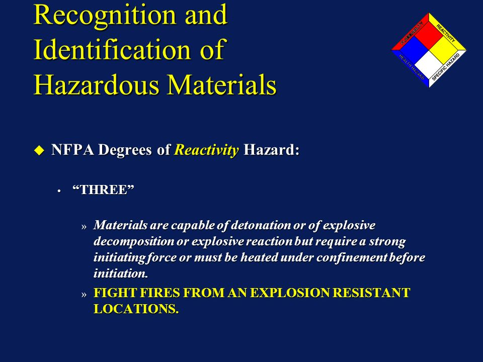 Recognition and Identification of Hazardous Materials NFPA Degrees of Reactivity Hazard: NFPA Degrees of Reactivity Hazard: THREE THREE » Materials are capable of detonation or of explosive decomposition or explosive reaction but require a strong initiating force or must be heated under confinement before initiation.