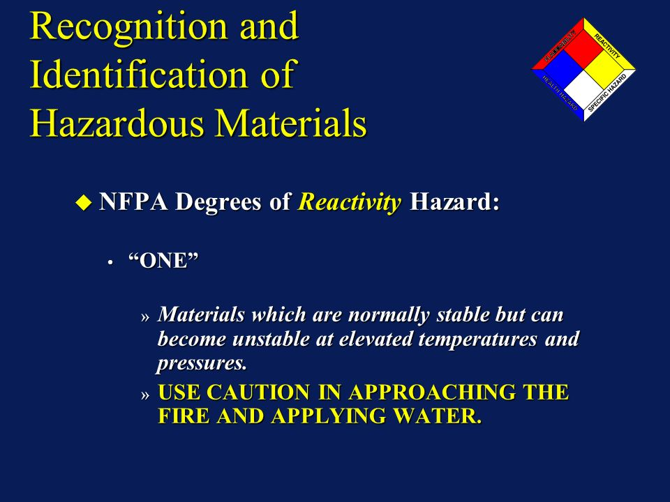 Recognition and Identification of Hazardous Materials NFPA Degrees of Reactivity Hazard: NFPA Degrees of Reactivity Hazard: ONE ONE » Materials which are normally stable but can become unstable at elevated temperatures and pressures.