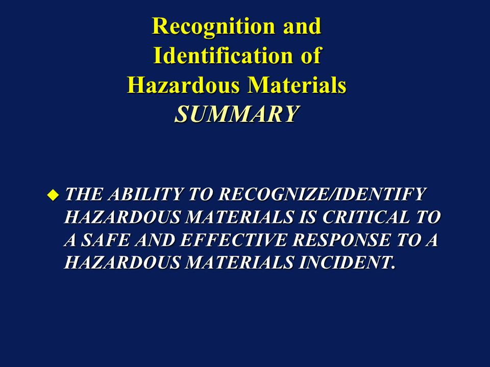 THE ABILITY TO RECOGNIZE/IDENTIFY HAZARDOUS MATERIALS IS CRITICAL TO A SAFE AND EFFECTIVE RESPONSE TO A HAZARDOUS MATERIALS INCIDENT.