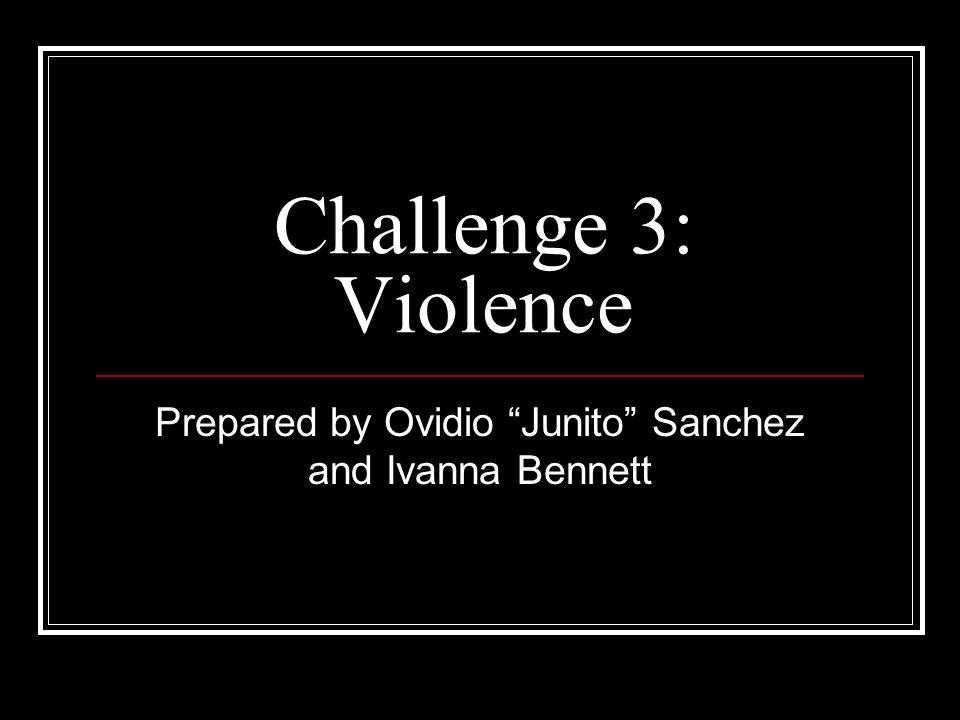 Challenge 3: Violence Prepared by Ovidio Junito Sanchez and Ivanna Bennett
