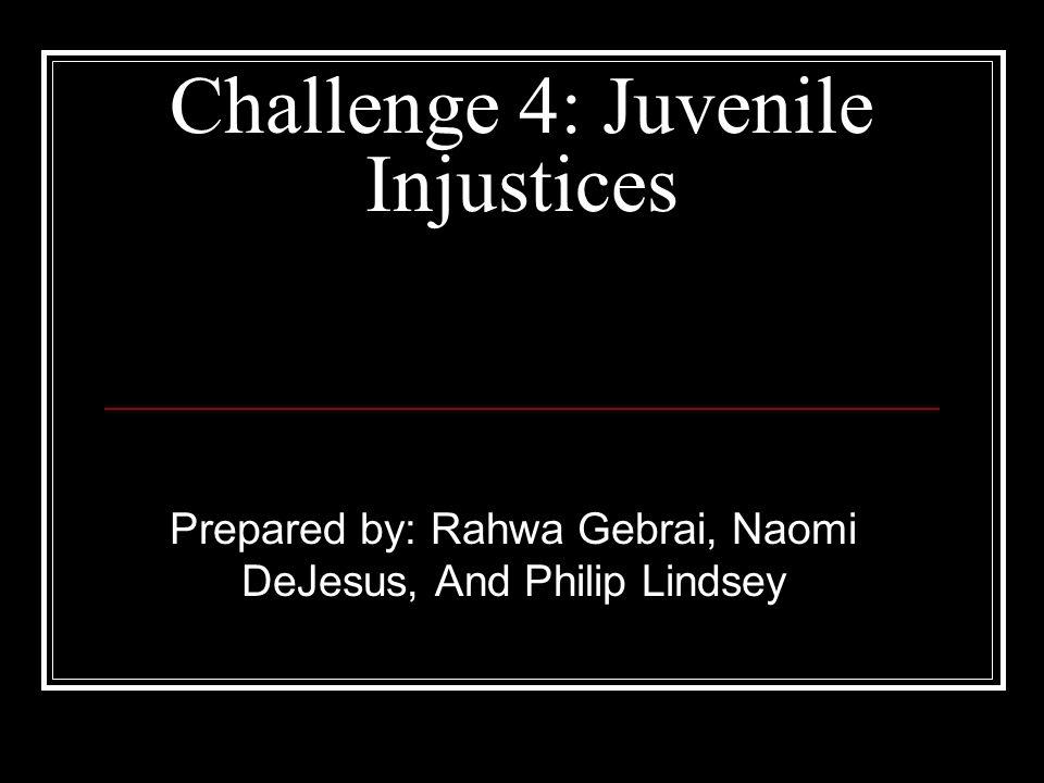 Challenge 4: Juvenile Injustices Prepared by: Rahwa Gebrai, Naomi DeJesus, And Philip Lindsey