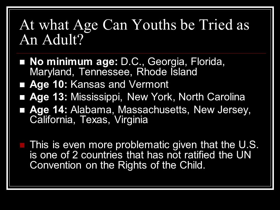 At what Age Can Youths be Tried as An Adult? No minimum age: D.C., Georgia, Florida, Maryland, Tennessee, Rhode Island Age 10: Kansas and Vermont Age