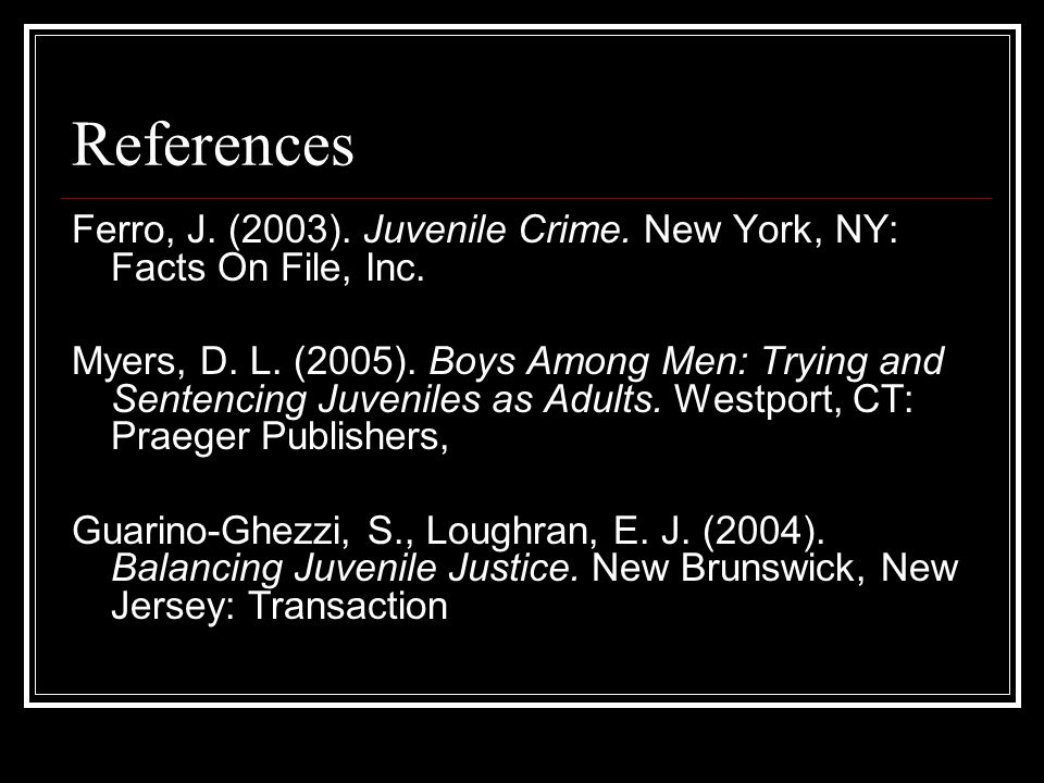 References Ferro, J. (2003). Juvenile Crime. New York, NY: Facts On File, Inc. Myers, D. L. (2005). Boys Among Men: Trying and Sentencing Juveniles as