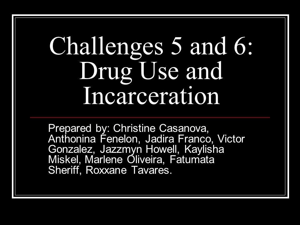 Challenges 5 and 6: Drug Use and Incarceration Prepared by: Christine Casanova, Anthonina Fenelon, Jadira Franco, Victor Gonzalez, Jazzmyn Howell, Kay