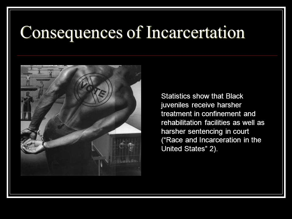 Consequences of Incarcertation Statistics show that Black juveniles receive harsher treatment in confinement and rehabilitation facilities as well as