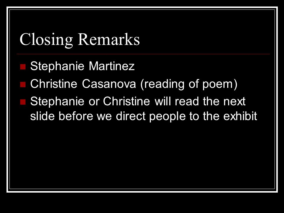 Closing Remarks Stephanie Martinez Christine Casanova (reading of poem) Stephanie or Christine will read the next slide before we direct people to the
