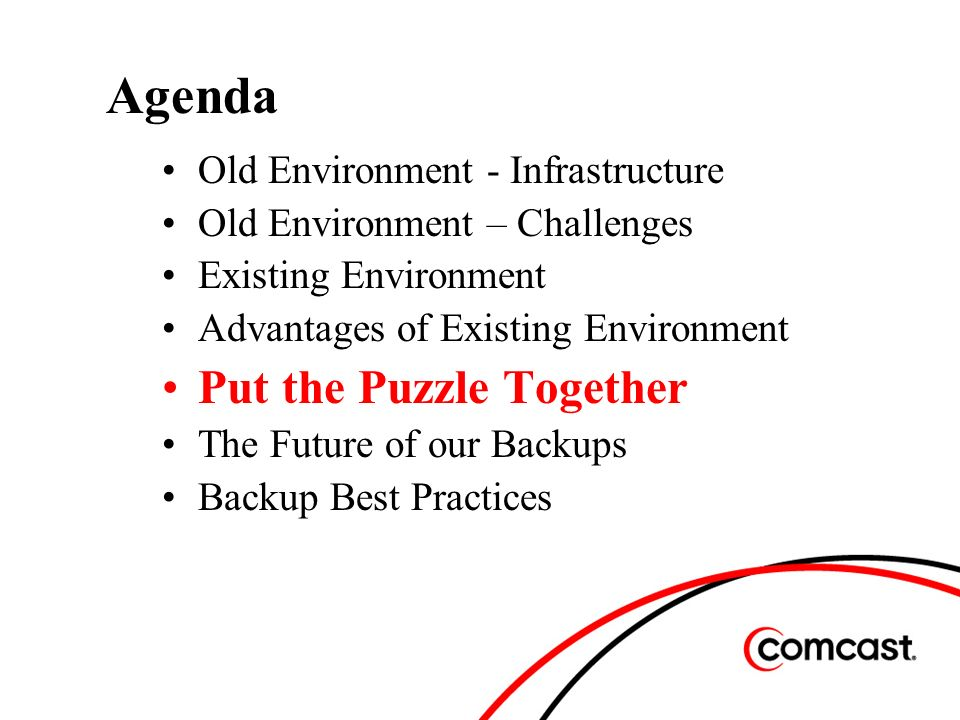 Agenda Old Environment - Infrastructure Old Environment – Challenges Existing Environment Advantages of Existing Environment Put the Puzzle Together The Future of our Backups Backup Best Practices