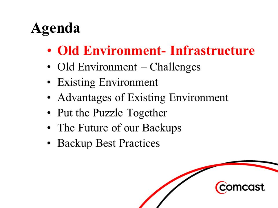 Agenda Old Environment- Infrastructure Old Environment – Challenges Existing Environment Advantages of Existing Environment Put the Puzzle Together The Future of our Backups Backup Best Practices
