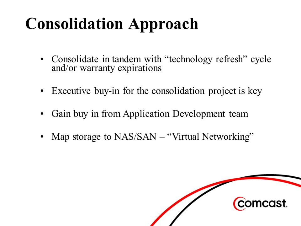 Consolidation Approach Consolidate in tandem with technology refresh cycle and/or warranty expirations Executive buy-in for the consolidation project is key Gain buy in from Application Development team Map storage to NAS/SAN – Virtual Networking