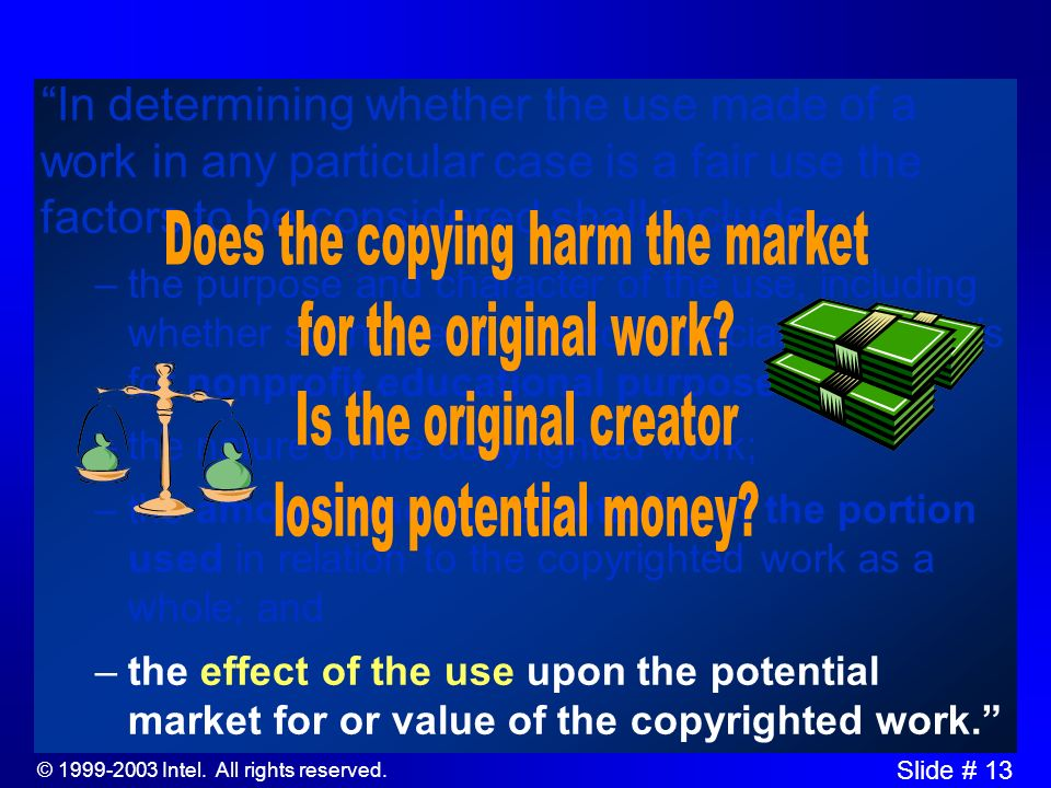 © 1999-2003 Intel. All rights reserved. Slide # 12 In determining whether the use made of a work in any particular case is a fair use the factors to b