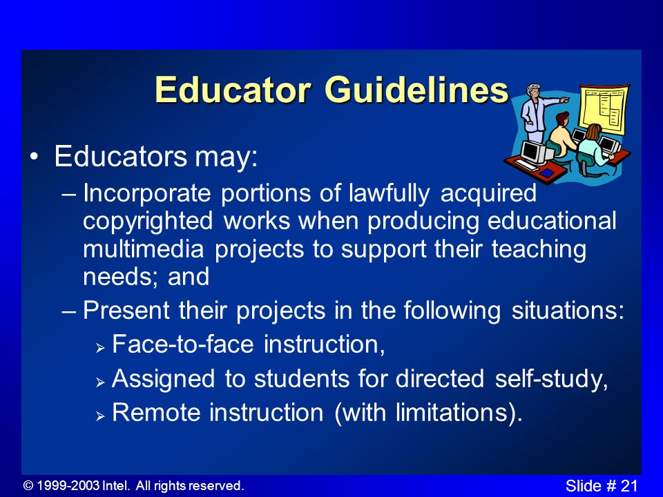 © 1999-2003 Intel. All rights reserved. Slide # 20 Students & Educators have Separate Guidelines Students may: –incorporate portions of lawfully acqui