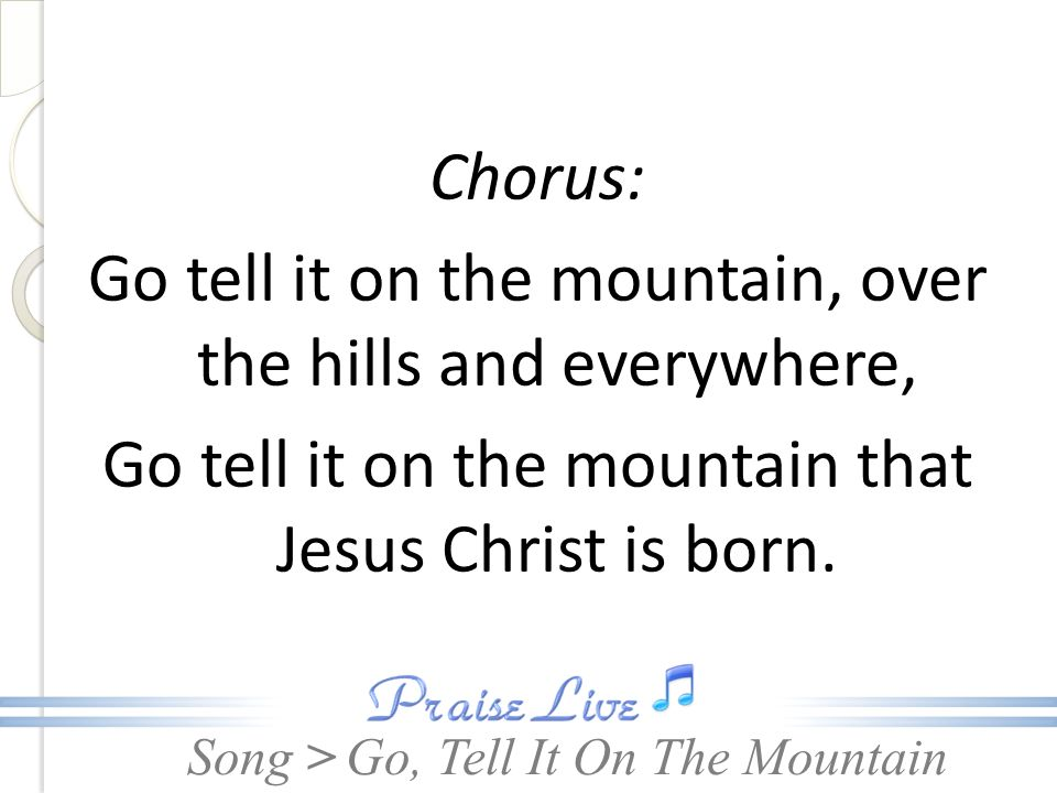 Song > Chorus: Go tell it on the mountain, over the hills and everywhere, Go tell it on the mountain that Jesus Christ is born. Go, Tell It On The Mou