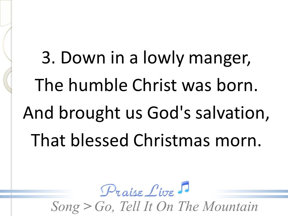 Song > 3. Down in a lowly manger, The humble Christ was born. And brought us God's salvation, That blessed Christmas morn. Go, Tell It On The Mountain