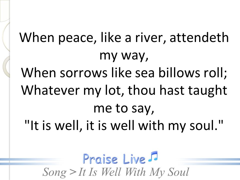Song > When peace, like a river, attendeth my way, When sorrows like sea billows roll; Whatever my lot, thou hast taught me to say, It is well, it is well with my soul. It Is Well With My Soul