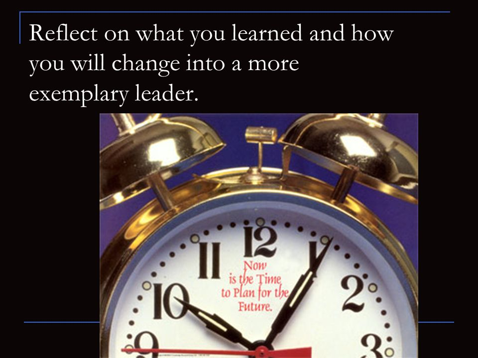 Reflect on what you learned and how you will change into a more exemplary leader.