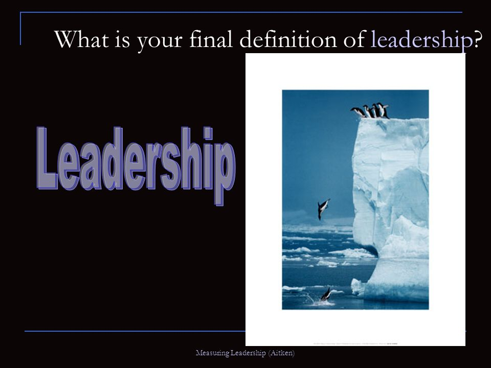 Measuring Leadership (Aitken) What is your final definition of leadership