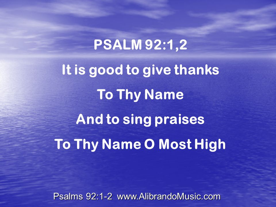 Psalms 92:1-2 www.AlibrandoMusic.com PSALM 92:1,2 It is good to give thanks To Thy Name And to sing praises To Thy Name O Most High