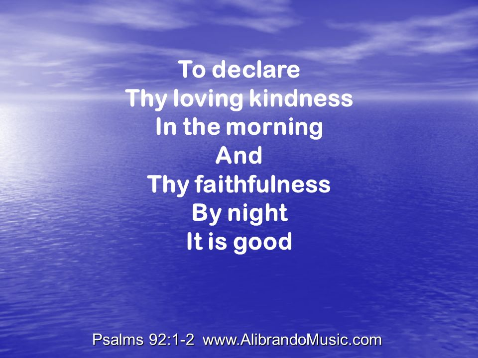 Psalms 92:1-2 www.AlibrandoMusic.com To declare Thy loving kindness In the morning And Thy faithfulness By night It is good