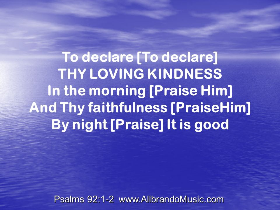 Psalms 92:1-2 www.AlibrandoMusic.com To declare [To declare] THY LOVING KINDNESS In the morning [Praise Him] And Thy faithfulness [PraiseHim] By night