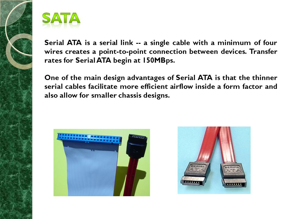 Serial ATA is a serial link -- a single cable with a minimum of four wires creates a point-to-point connection between devices.