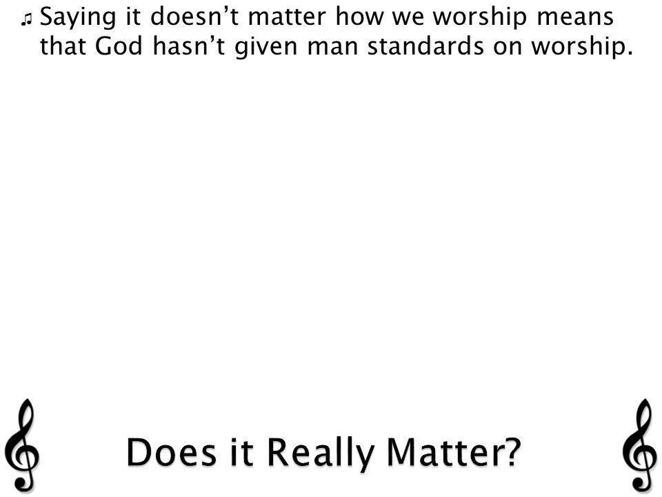 Saying it doesnt matter how we worship means that God hasnt given man standards on worship.