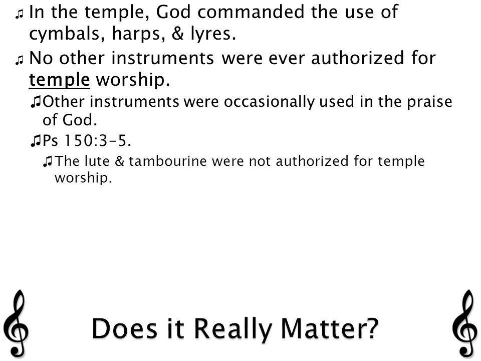 In the temple, God commanded the use of cymbals, harps, & lyres.