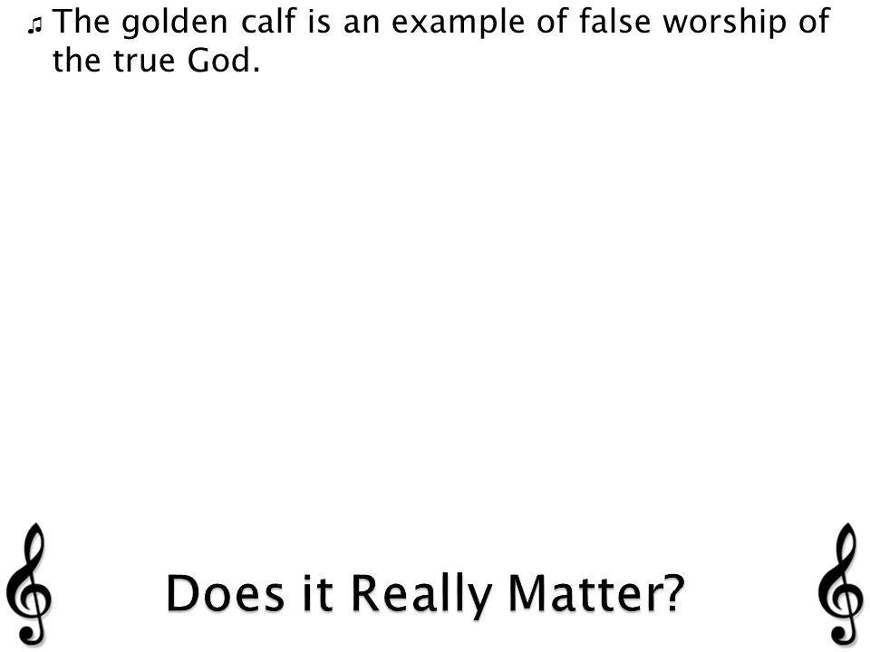 The golden calf is an example of false worship of the true God.