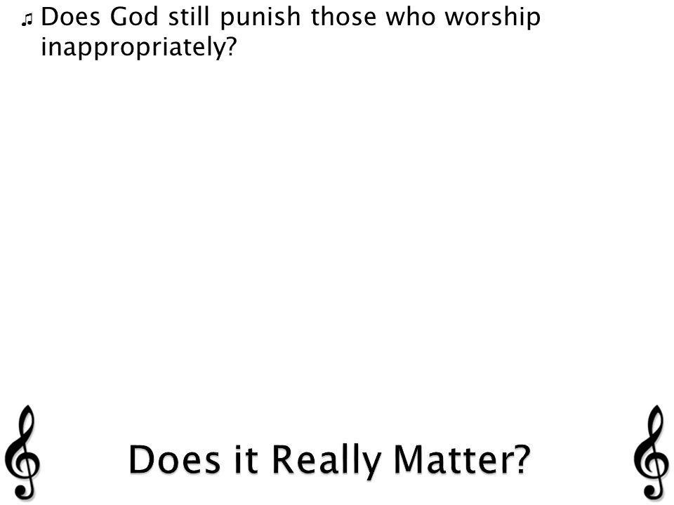 Does God still punish those who worship inappropriately