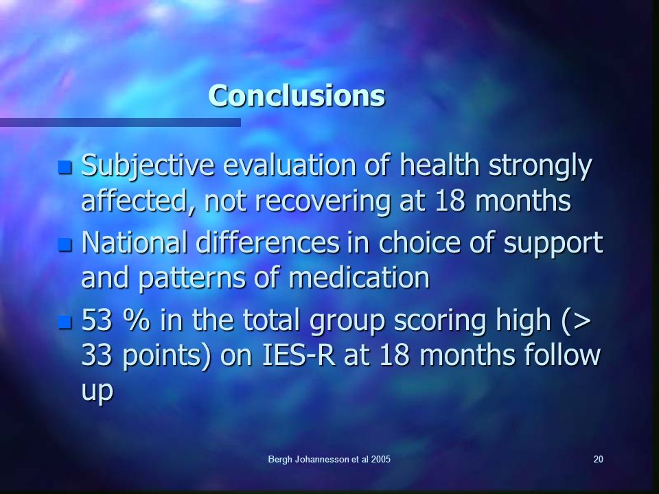 Bergh Johannesson et al 200520 Conclusions n Subjective evaluation of health strongly affected, not recovering at 18 months n National differences in choice of support and patterns of medication n 53 % in the total group scoring high (> 33 points) on IES-R at 18 months follow up