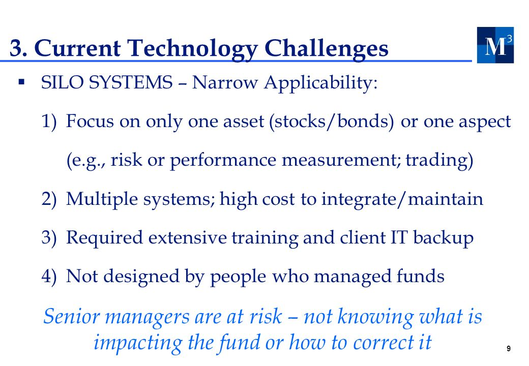 9 SILO SYSTEMS – Narrow Applicability: 1)Focus on only one asset (stocks/bonds) or one aspect (e.g., risk or performance measurement; trading) 2)Multiple systems; high cost to integrate/maintain 3)Required extensive training and client IT backup 4)Not designed by people who managed funds 3.