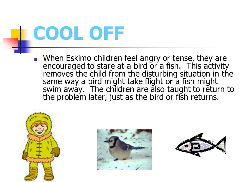 COOL OFF When Eskimo children feel angry or tense, they are encouraged to stare at a bird or a fish. This activity removes the child from the disturbi