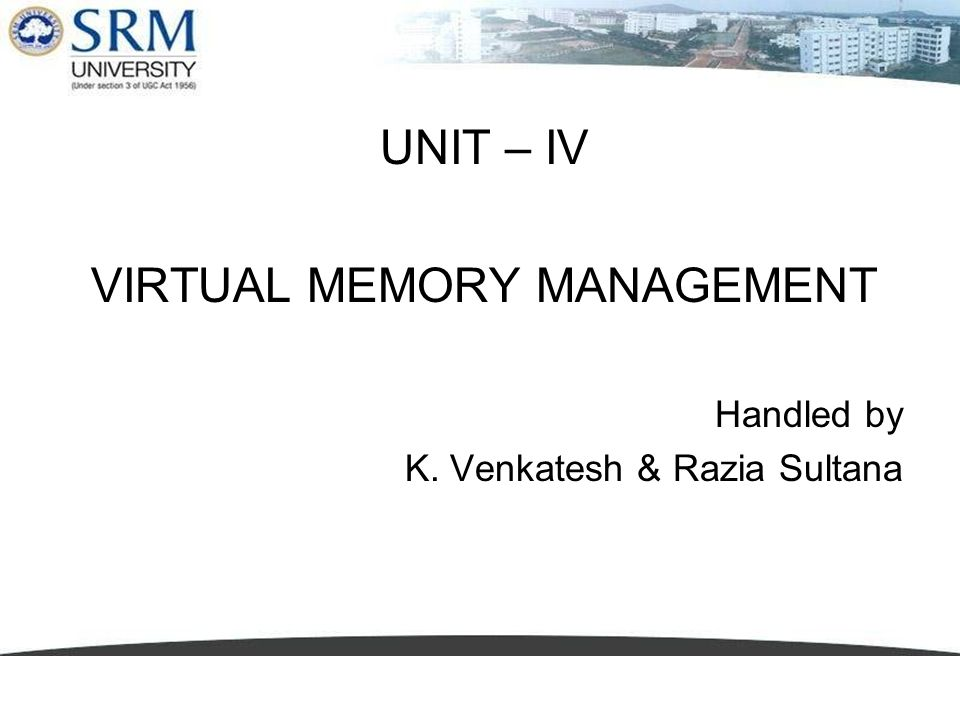 UNIT – IV VIRTUAL MEMORY MANAGEMENT Handled by K. Venkatesh & Razia Sultana