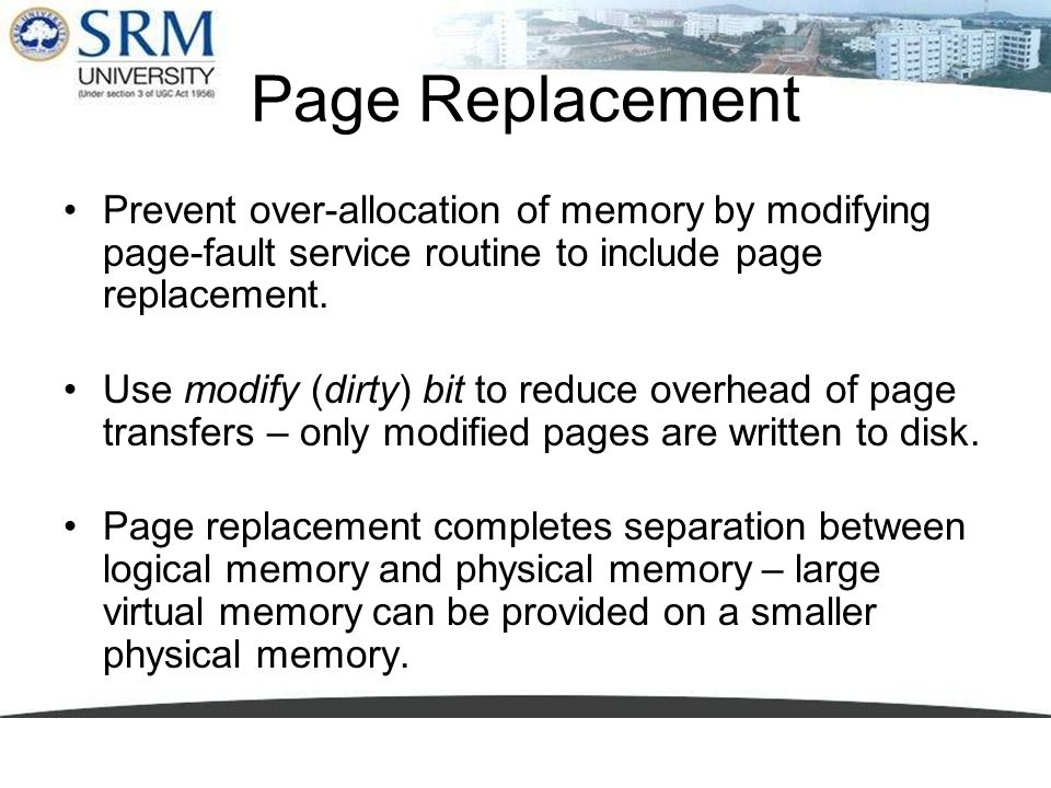 Page Replacement Prevent over-allocation of memory by modifying page-fault service routine to include page replacement. Use modify (dirty) bit to redu