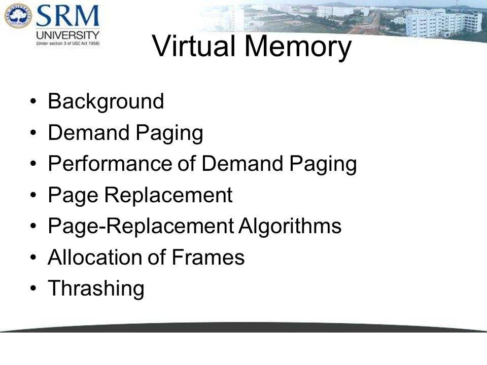 Virtual Memory Background Demand Paging Performance of Demand Paging Page Replacement Page-Replacement Algorithms Allocation of Frames Thrashing