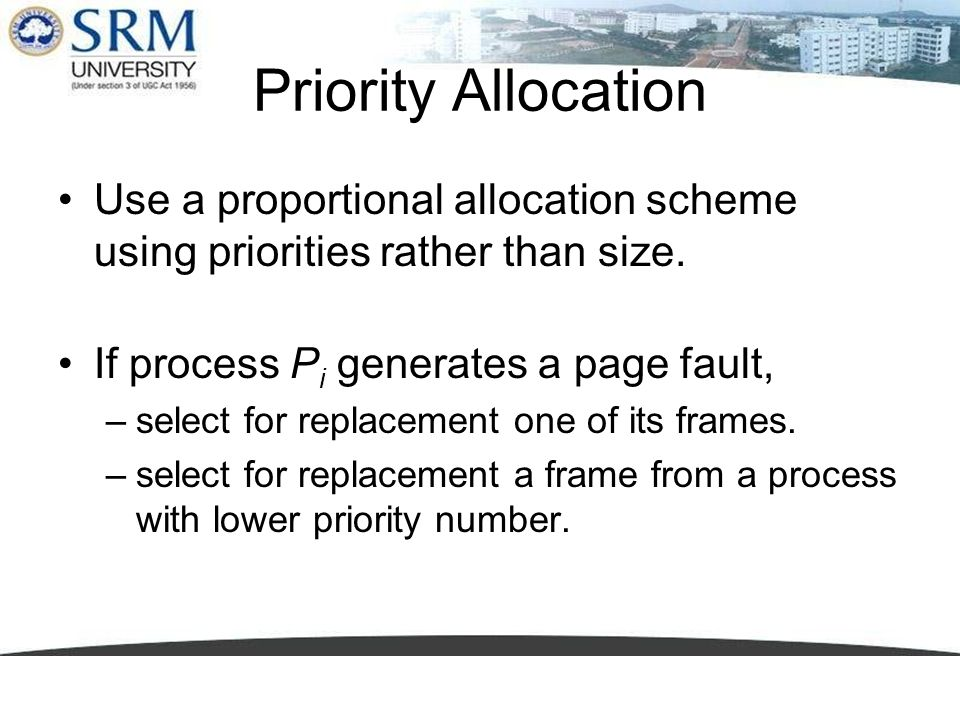 Priority Allocation Use a proportional allocation scheme using priorities rather than size. If process P i generates a page fault, –select for replace