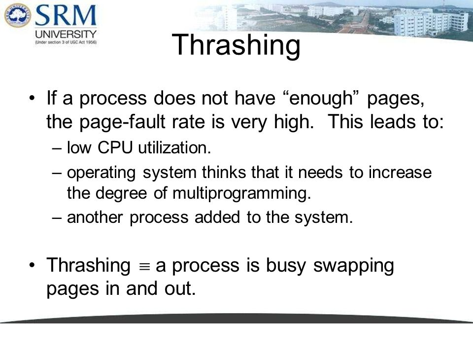 Thrashing If a process does not have enough pages, the page-fault rate is very high. This leads to: –low CPU utilization. –operating system thinks tha