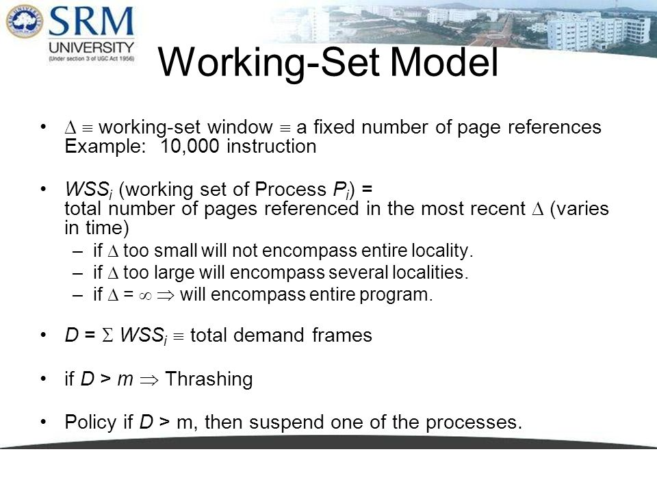 Working-Set Model working-set window a fixed number of page references Example: 10,000 instruction WSS i (working set of Process P i ) = total number