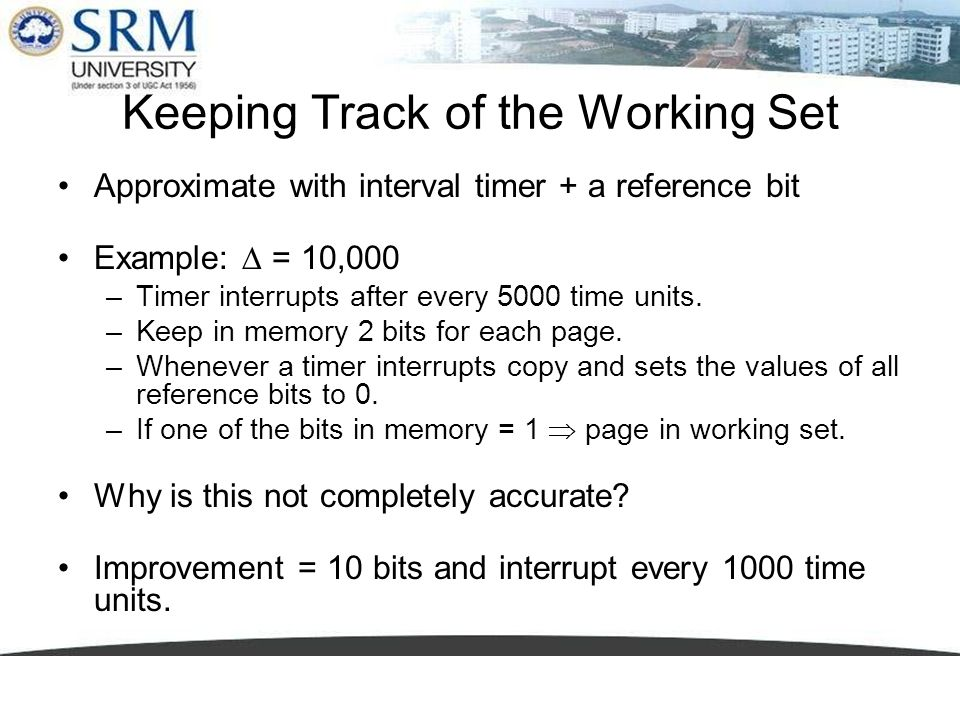 Keeping Track of the Working Set Approximate with interval timer + a reference bit Example: = 10,000 –Timer interrupts after every 5000 time units. –K