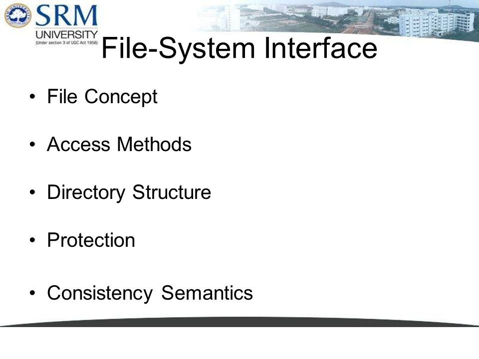 File-System Interface File Concept Access Methods Directory Structure Protection Consistency Semantics