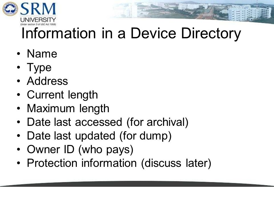 Information in a Device Directory Name Type Address Current length Maximum length Date last accessed (for archival) Date last updated (for dump) Owner