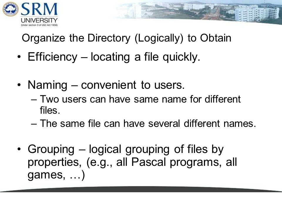 Organize the Directory (Logically) to Obtain Efficiency – locating a file quickly. Naming – convenient to users. –Two users can have same name for dif