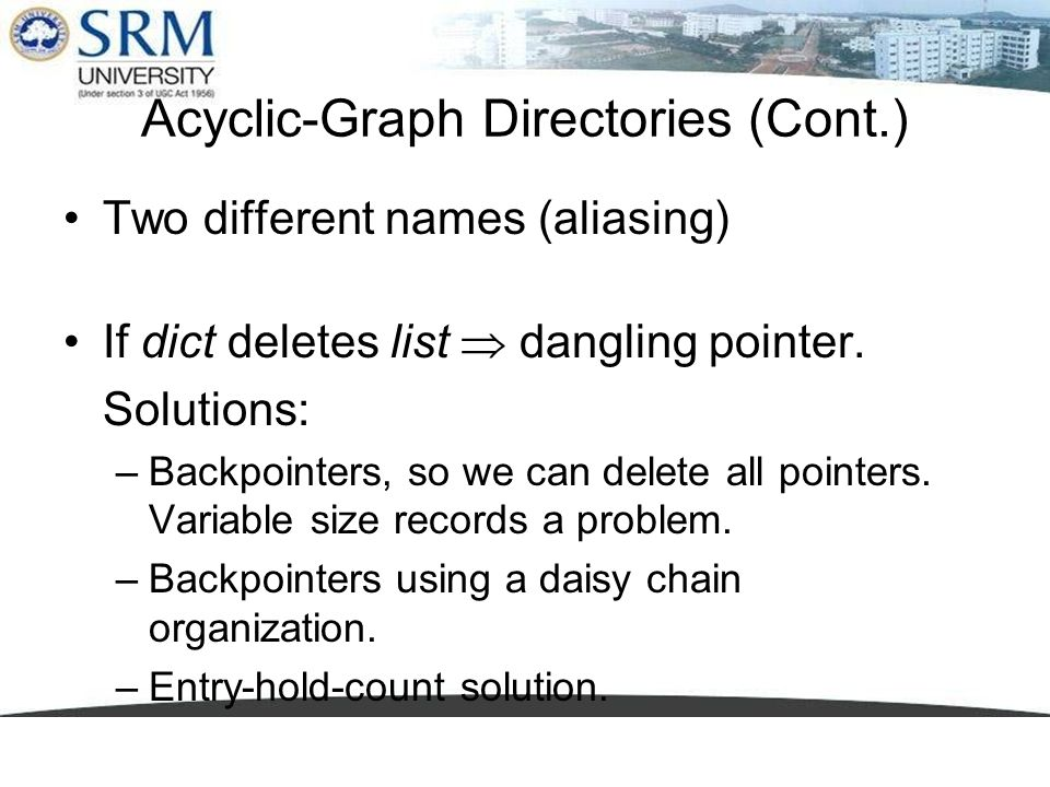 Acyclic-Graph Directories (Cont.) Two different names (aliasing) If dict deletes list dangling pointer. Solutions: –Backpointers, so we can delete all