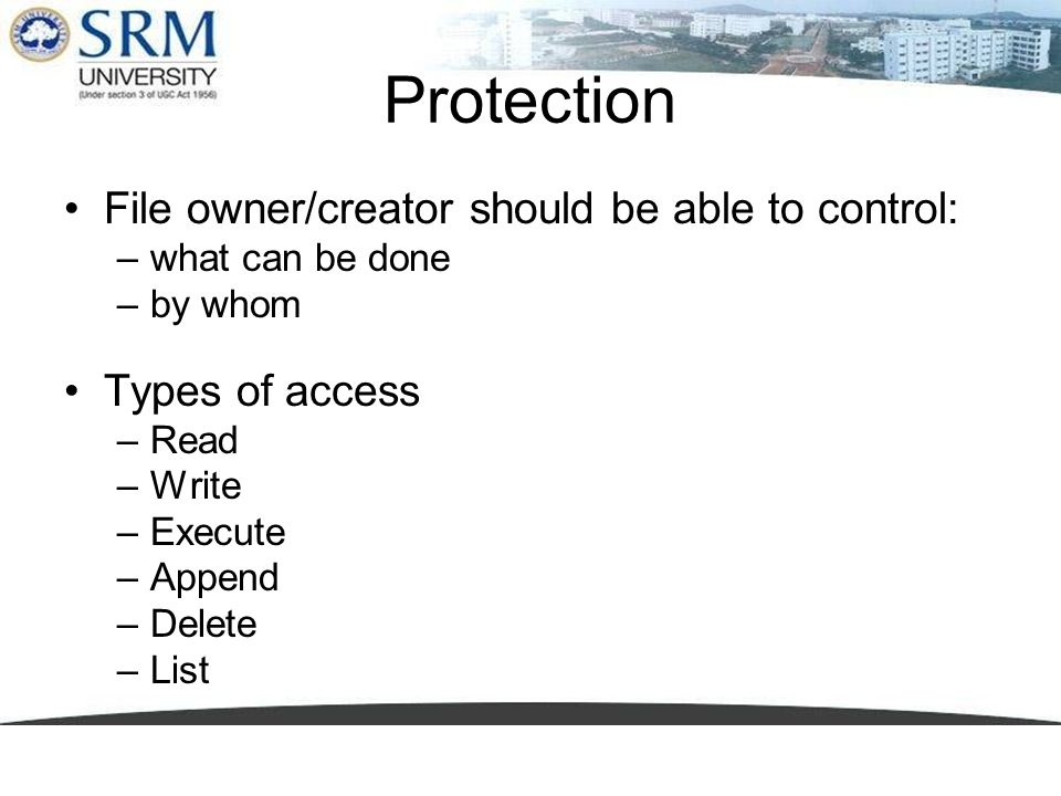Protection File owner/creator should be able to control: –what can be done –by whom Types of access –Read –Write –Execute –Append –Delete –List