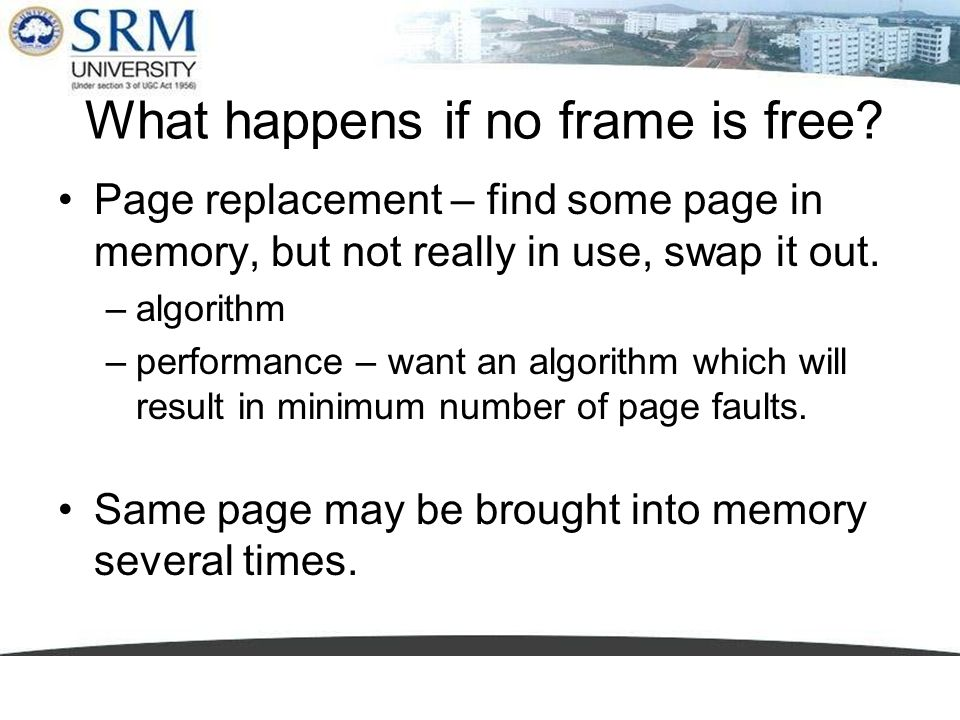 What happens if no frame is free? Page replacement – find some page in memory, but not really in use, swap it out. –algorithm –performance – want an a