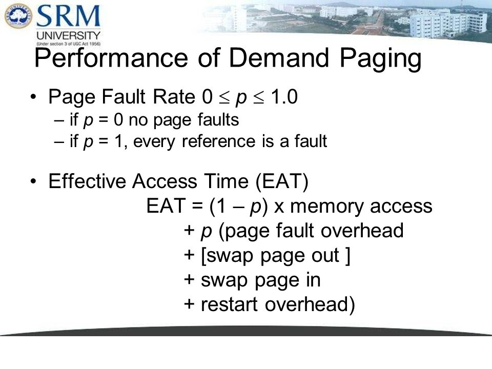 Performance of Demand Paging Page Fault Rate 0 p 1.0 –if p = 0 no page faults –if p = 1, every reference is a fault Effective Access Time (EAT) EAT =